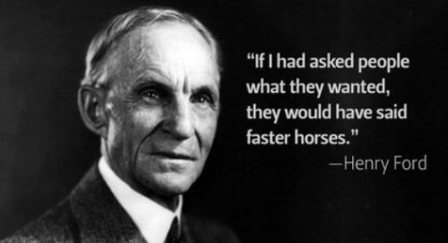 If I had asked what they wanted, they would have said faster horses. -Henry Ford